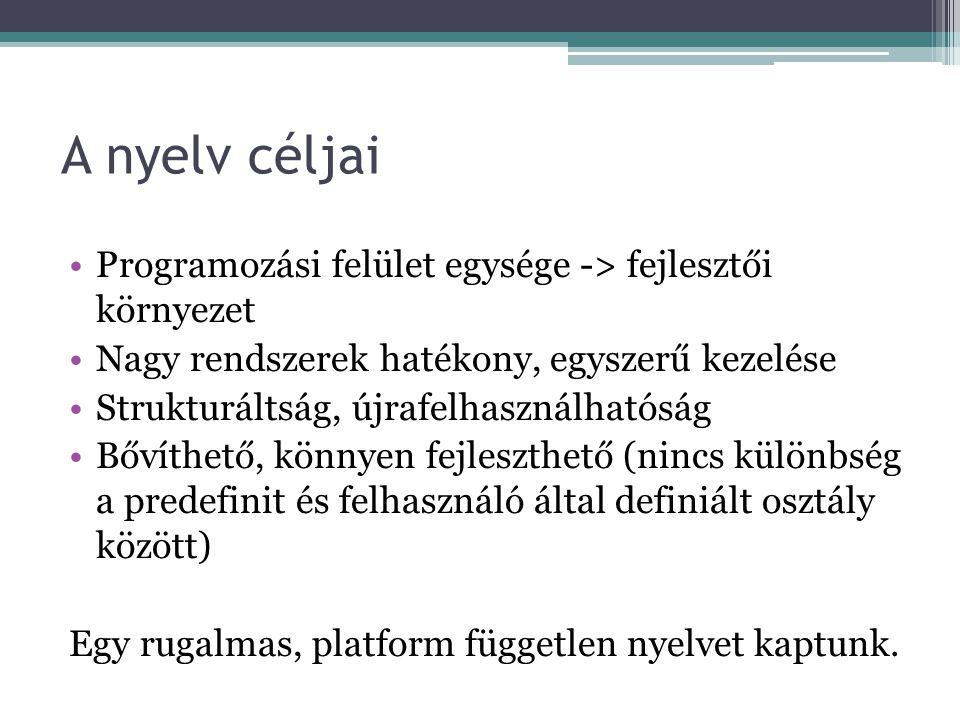 A nyelv céljai Programozási felület egysége -> fejlesztői környezet Nagy rendszerek hatékony, egyszerű kezelése Strukturáltság, újrafelhasználhatóság