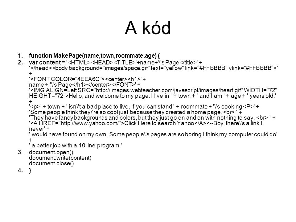 A kód 1.function MakePage(name,town,roommate,age) { 2.var content = +name+ \ s Page + + + name + \ s Page + Hello, and welcome to my page.