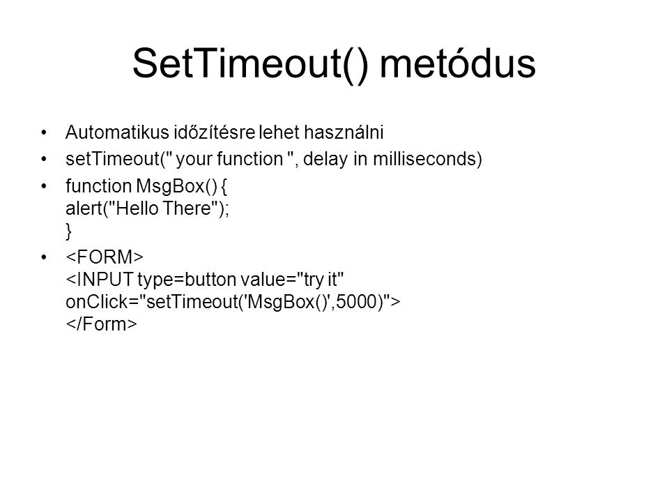 SetTimeout() metódus Automatikus időzítésre lehet használni setTimeout( your function , delay in milliseconds) function MsgBox() { alert( Hello There ); }