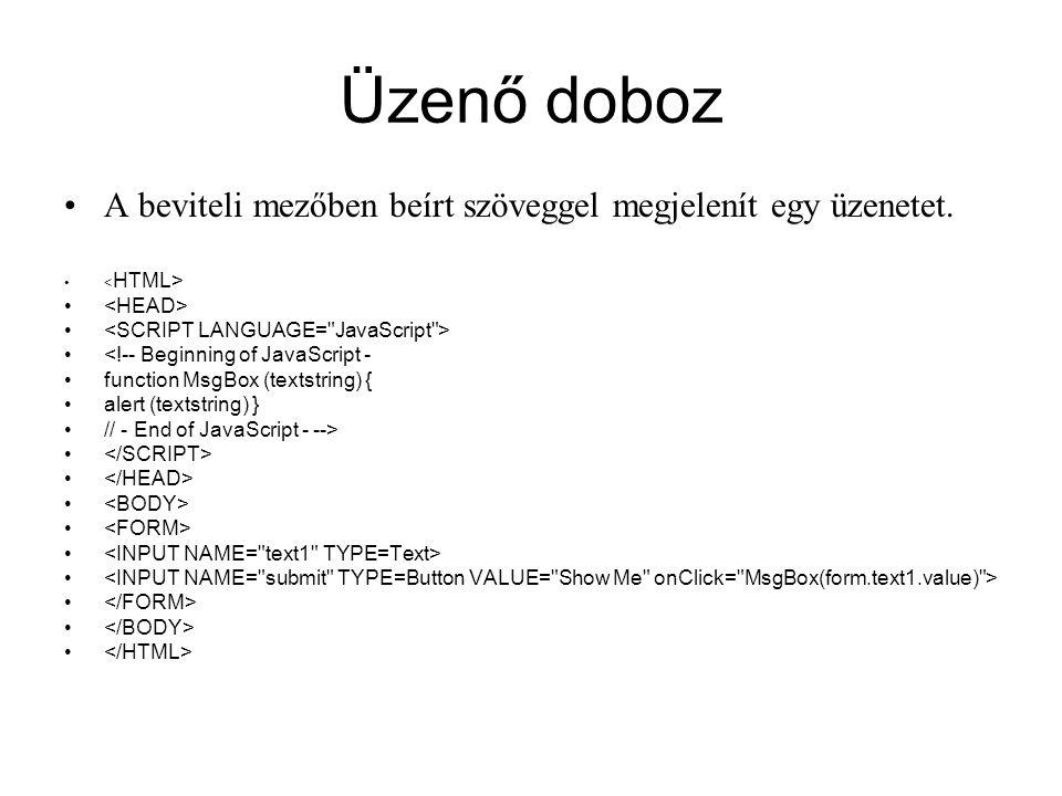 Üzenő doboz A beviteli mezőben beírt szöveggel megjelenít egy üzenetet. <!-- Beginning of JavaScript - function MsgBox (textstring) { alert (textstrin