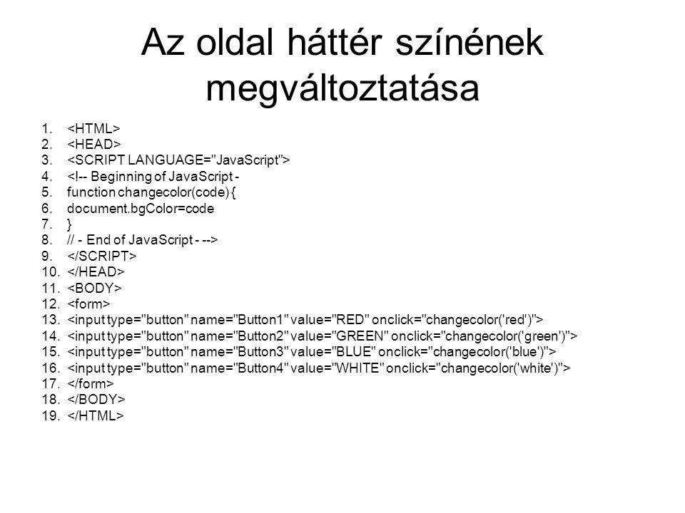 Az oldal háttér színének megváltoztatása 1. 2. 3. 4.<!-- Beginning of JavaScript - 5.function changecolor(code) { 6.document.bgColor=code 7.} 8.// - E