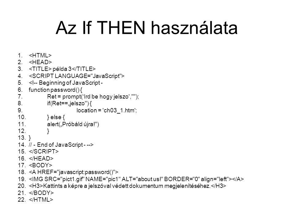 Az If THEN használata 1. 2. 3. példa 3 4. 5.<!-- Beginning of JavaScript - 6.function password() { 7.Ret = prompt('Ird be hogy jelszo',