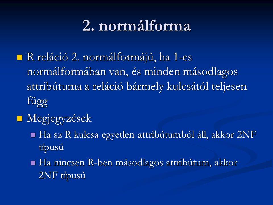 2. normálforma R reláció 2. normálformájú, ha 1-es normálformában van, és minden másodlagos attribútuma a reláció bármely kulcsától teljesen függ R re