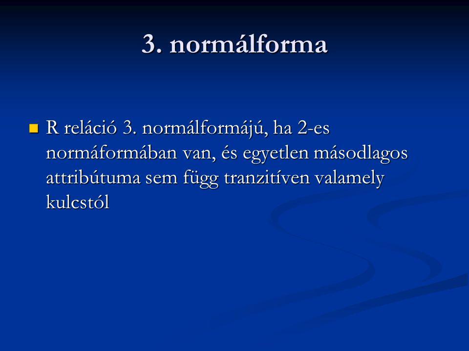 3. normálforma R reláció 3. normálformájú, ha 2-es normáformában van, és egyetlen másodlagos attribútuma sem függ tranzitíven valamely kulcstól R relá