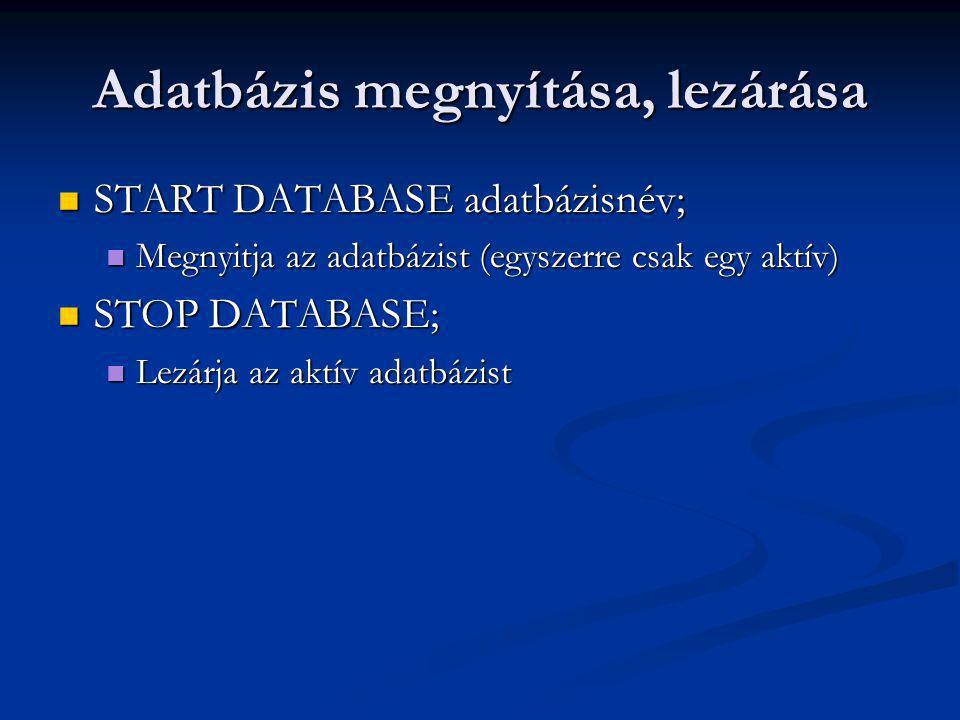 Adatbázis megnyítása, lezárása START DATABASE adatbázisnév; START DATABASE adatbázisnév; Megnyitja az adatbázist (egyszerre csak egy aktív) Megnyitja az adatbázist (egyszerre csak egy aktív) STOP DATABASE; STOP DATABASE; Lezárja az aktív adatbázist Lezárja az aktív adatbázist