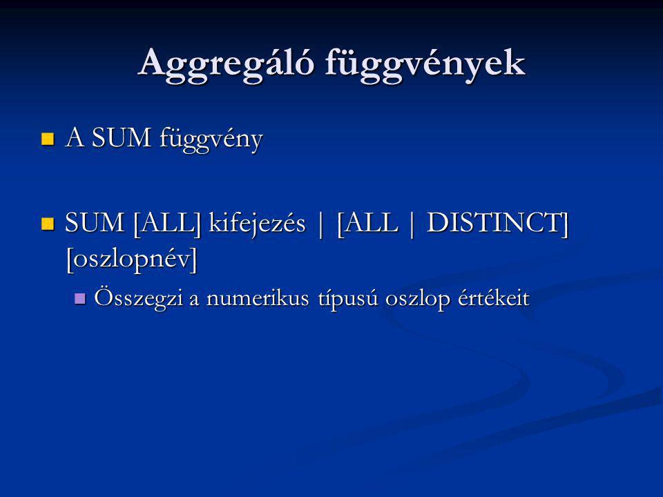 Aggregáló függvények A SUM függvény A SUM függvény SUM [ALL] kifejezés | [ALL | DISTINCT] [oszlopnév] SUM [ALL] kifejezés | [ALL | DISTINCT] [oszlopnév] Összegzi a numerikus típusú oszlop értékeit Összegzi a numerikus típusú oszlop értékeit