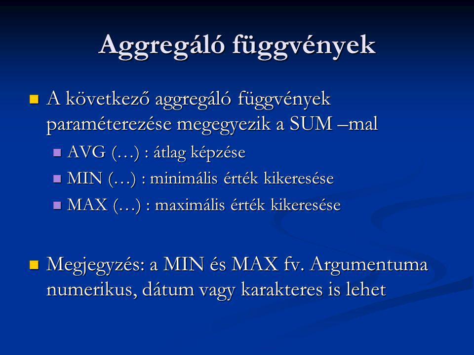 Aggregáló függvények A következő aggregáló függvények paraméterezése megegyezik a SUM –mal A következő aggregáló függvények paraméterezése megegyezik a SUM –mal AVG (…) : átlag képzése AVG (…) : átlag képzése MIN (…) : minimális érték kikeresése MIN (…) : minimális érték kikeresése MAX (…) : maximális érték kikeresése MAX (…) : maximális érték kikeresése Megjegyzés: a MIN és MAX fv.