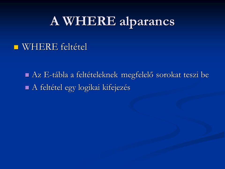 A WHERE alparancs WHERE feltétel WHERE feltétel Az E-tábla a feltételeknek megfelelő sorokat teszi be Az E-tábla a feltételeknek megfelelő sorokat teszi be A feltétel egy logikai kifejezés A feltétel egy logikai kifejezés