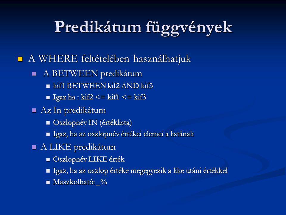 Predikátum függvények A WHERE feltételében használhatjuk A WHERE feltételében használhatjuk A BETWEEN predikátum A BETWEEN predikátum kif1 BETWEEN kif2 AND kif3 kif1 BETWEEN kif2 AND kif3 Igaz ha : kif2 <= kif1 <= kif3 Igaz ha : kif2 <= kif1 <= kif3 Az In predikátum Az In predikátum Oszlopnév IN (értéklista) Oszlopnév IN (értéklista) Igaz, ha az oszlopnév értékei elemei a listának Igaz, ha az oszlopnév értékei elemei a listának A LIKE predikátum A LIKE predikátum Oszlopnév LIKE érték Oszlopnév LIKE érték Igaz, ha az oszlop értéke megegyezik a like utáni értékkel Igaz, ha az oszlop értéke megegyezik a like utáni értékkel Maszkolható: _% Maszkolható: _%