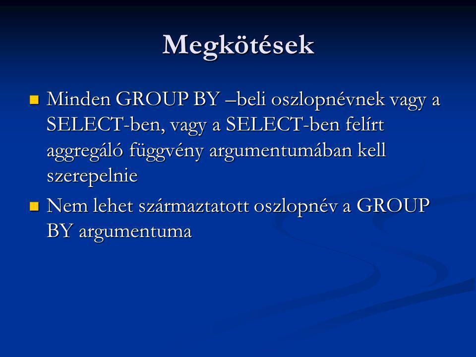 Megkötések Minden GROUP BY –beli oszlopnévnek vagy a SELECT-ben, vagy a SELECT-ben felírt aggregáló függvény argumentumában kell szerepelnie Minden GROUP BY –beli oszlopnévnek vagy a SELECT-ben, vagy a SELECT-ben felírt aggregáló függvény argumentumában kell szerepelnie Nem lehet származtatott oszlopnév a GROUP BY argumentuma Nem lehet származtatott oszlopnév a GROUP BY argumentuma