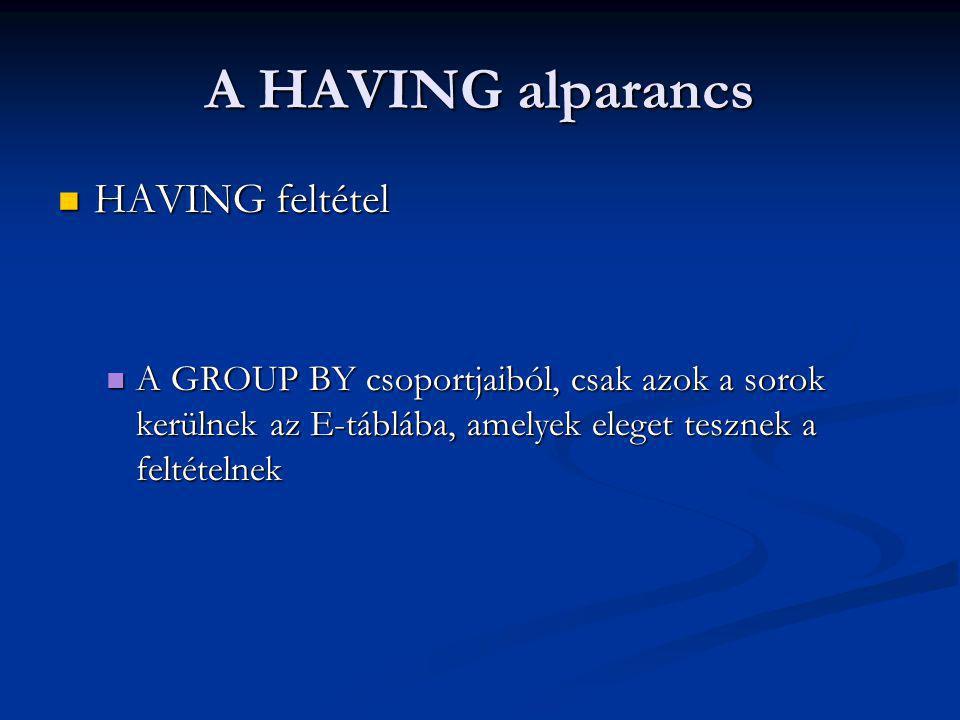 A HAVING alparancs HAVING feltétel HAVING feltétel A GROUP BY csoportjaiból, csak azok a sorok kerülnek az E-táblába, amelyek eleget tesznek a feltételnek A GROUP BY csoportjaiból, csak azok a sorok kerülnek az E-táblába, amelyek eleget tesznek a feltételnek