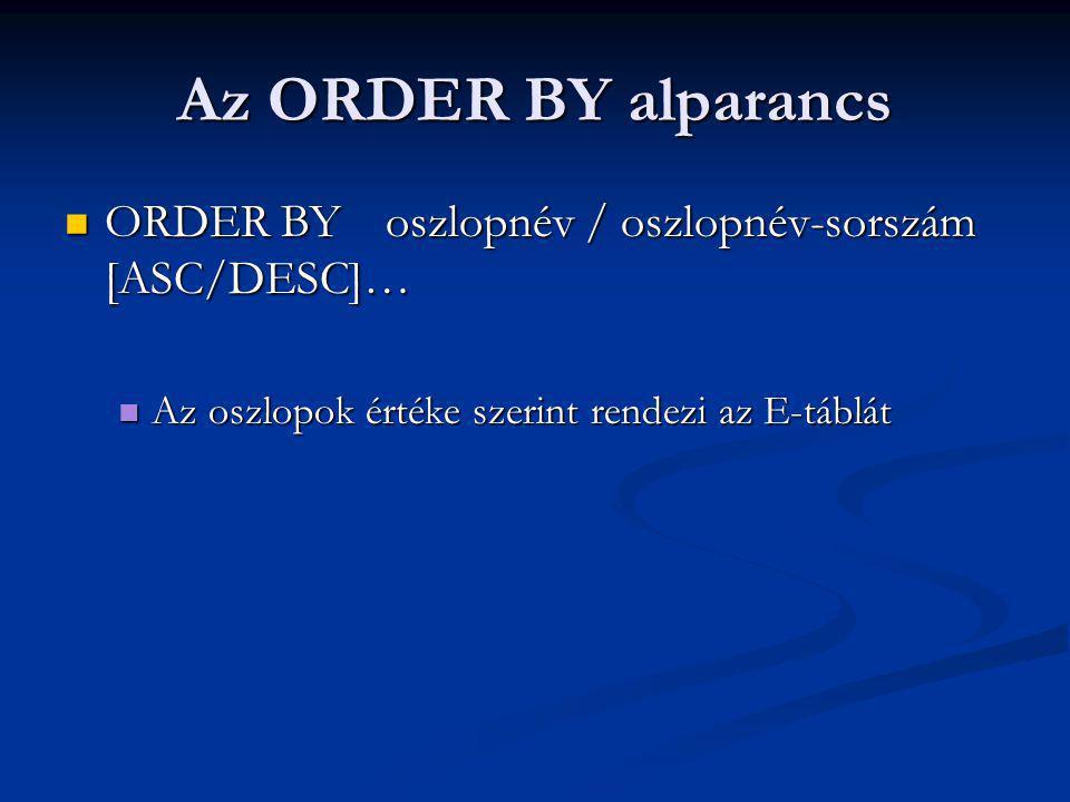 Az ORDER BY alparancs ORDER BY oszlopnév / oszlopnév-sorszám [ASC/DESC]… ORDER BY oszlopnév / oszlopnév-sorszám [ASC/DESC]… Az oszlopok értéke szerint rendezi az E-táblát Az oszlopok értéke szerint rendezi az E-táblát