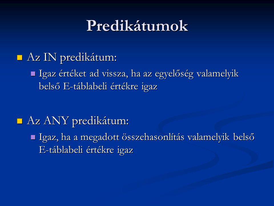 Predikátumok Az IN predikátum: Az IN predikátum: Igaz értéket ad vissza, ha az egyelőség valamelyik belső E-táblabeli értékre igaz Igaz értéket ad vissza, ha az egyelőség valamelyik belső E-táblabeli értékre igaz Az ANY predikátum: Az ANY predikátum: Igaz, ha a megadott összehasonlítás valamelyik belső E-táblabeli értékre igaz Igaz, ha a megadott összehasonlítás valamelyik belső E-táblabeli értékre igaz