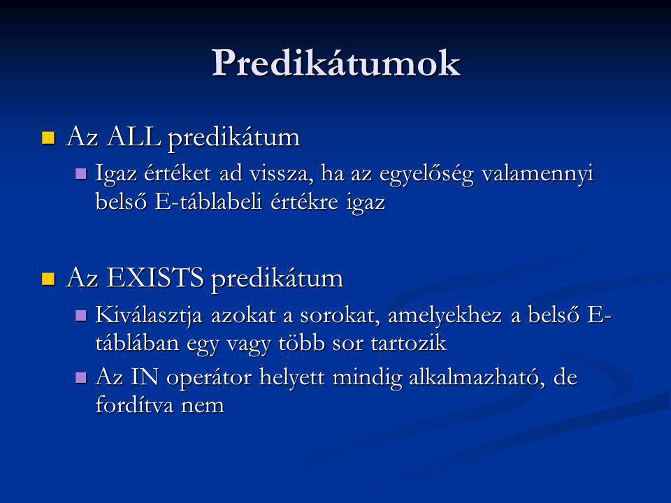 Predikátumok Az ALL predikátum Az ALL predikátum Igaz értéket ad vissza, ha az egyelőség valamennyi belső E-táblabeli értékre igaz Igaz értéket ad vissza, ha az egyelőség valamennyi belső E-táblabeli értékre igaz Az EXISTS predikátum Az EXISTS predikátum Kiválasztja azokat a sorokat, amelyekhez a belső E- táblában egy vagy több sor tartozik Kiválasztja azokat a sorokat, amelyekhez a belső E- táblában egy vagy több sor tartozik Az IN operátor helyett mindig alkalmazható, de fordítva nem Az IN operátor helyett mindig alkalmazható, de fordítva nem