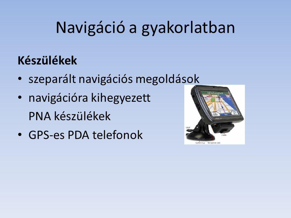 Navigáció a gyakorlatban Készülékek szeparált navigációs megoldások navigációra kihegyezett PNA készülékek GPS-es PDA telefonok