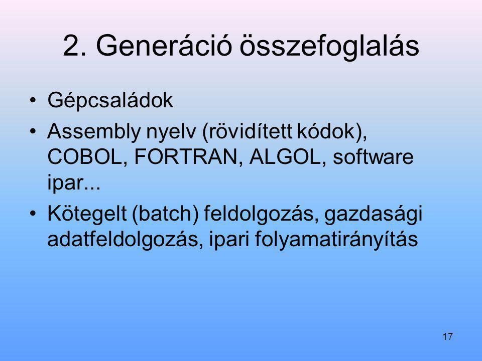 17 2. Generáció összefoglalás Gépcsaládok Assembly nyelv (rövidített kódok), COBOL, FORTRAN, ALGOL, software ipar... Kötegelt (batch) feldolgozás, gaz