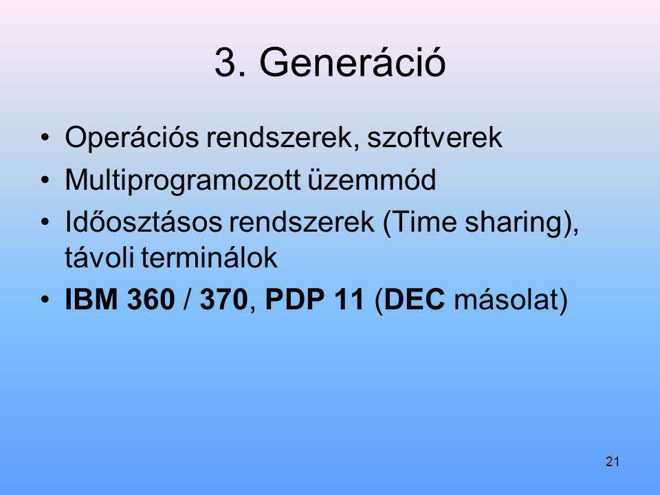 21 3. Generáció Operációs rendszerek, szoftverek Multiprogramozott üzemmód Időosztásos rendszerek (Time sharing), távoli terminálok IBM 360 / 370, PDP