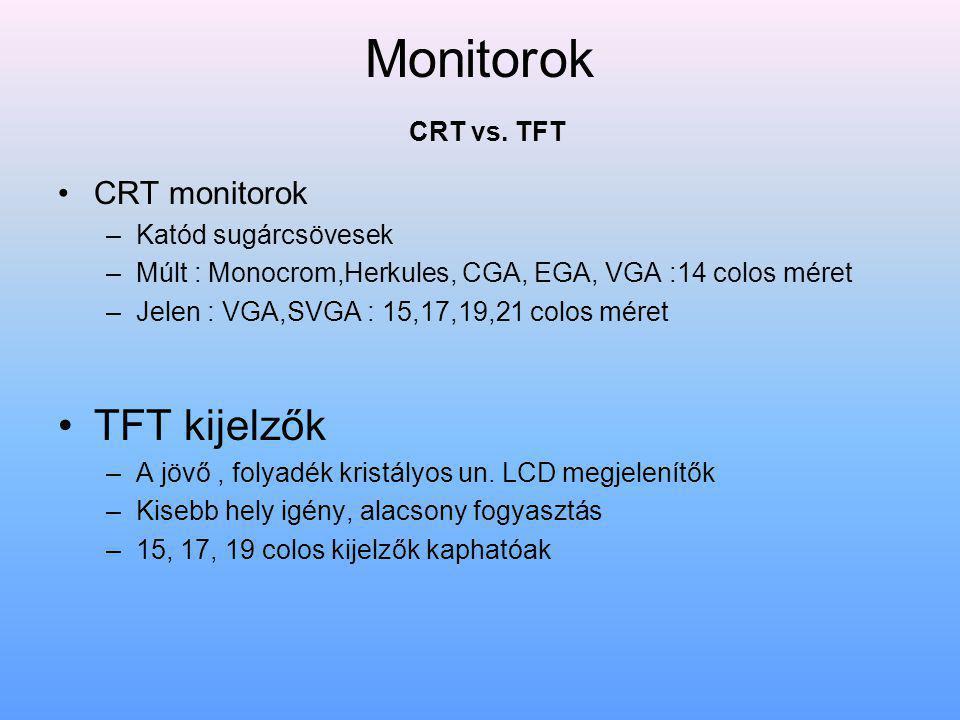 Monitorok CRT vs. TFT CRT monitorok –Katód sugárcsövesek –Múlt : Monocrom,Herkules, CGA, EGA, VGA :14 colos méret –Jelen : VGA,SVGA : 15,17,19,21 colo
