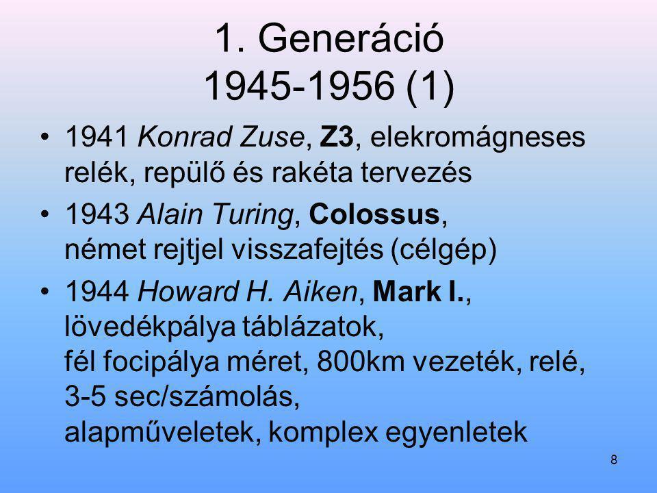 8 1. Generáció 1945-1956 (1) 1941 Konrad Zuse, Z3, elekromágneses relék, repülő és rakéta tervezés 1943 Alain Turing, Colossus, német rejtjel visszafe