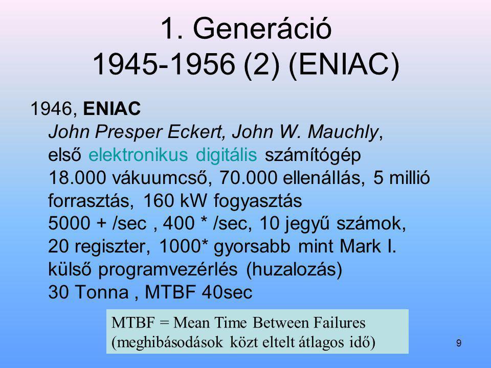 9 1. Generáció 1945-1956 (2) (ENIAC) 1946, ENIAC John Presper Eckert, John W. Mauchly, első elektronikus digitális számítógép 18.000 vákuumcső, 70.000