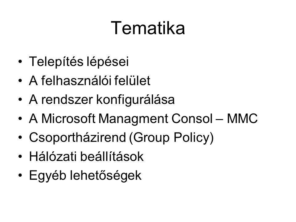 Tematika Telepítés lépései A felhasználói felület A rendszer konfigurálása A Microsoft Managment Consol – MMC Csoportházirend (Group Policy) Hálózati beállítások Egyéb lehetőségek