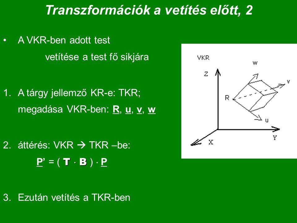 Transzformációk a vetítés előtt, 2 A VKR-ben adott test vetítése a test fő sikjára 1.A tárgy jellemző KR-e: TKR; megadása VKR-ben: R, u, v, w T  B 2.áttérés: VKR  TKR –be: P' = ( T  B )  P 3.Ezután vetítés a TKR-ben