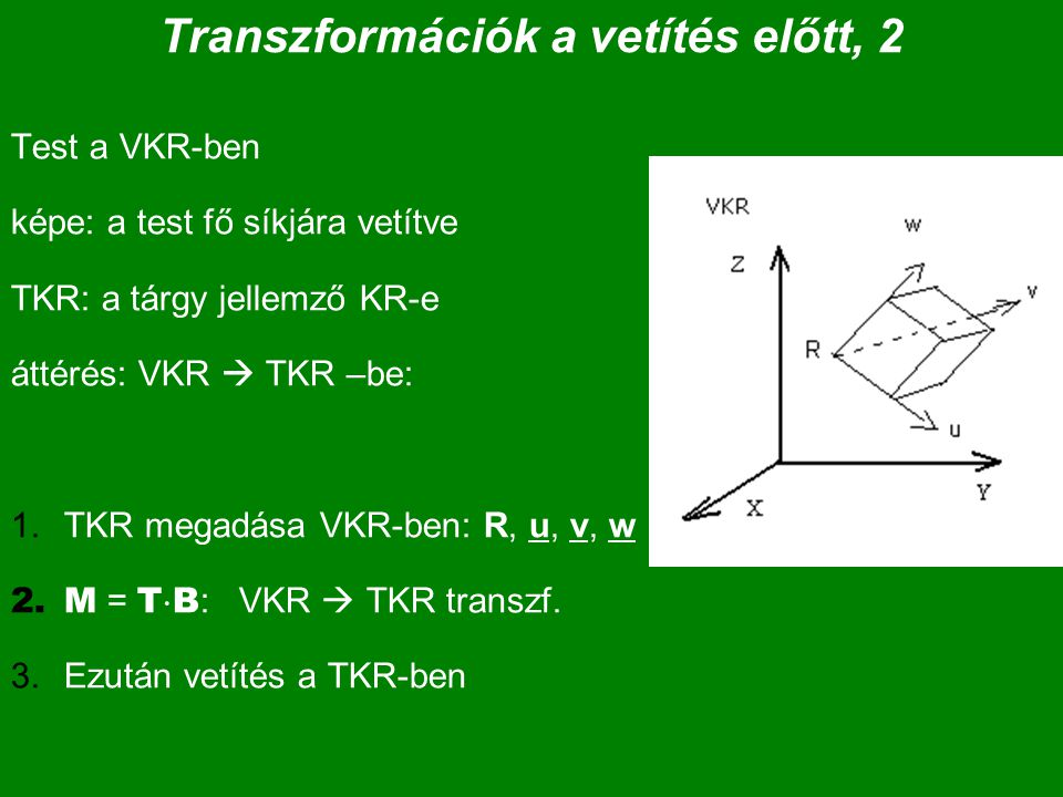 Transzformációk a vetítés előtt, 2 Test a VKR-ben képe: a test fő síkjára vetítve TKR: a tárgy jellemző KR-e áttérés: VKR  TKR –be: 1.TKR megadása VKR-ben: R, u, v, w 2.M = T  B : VKR  TKR transzf.
