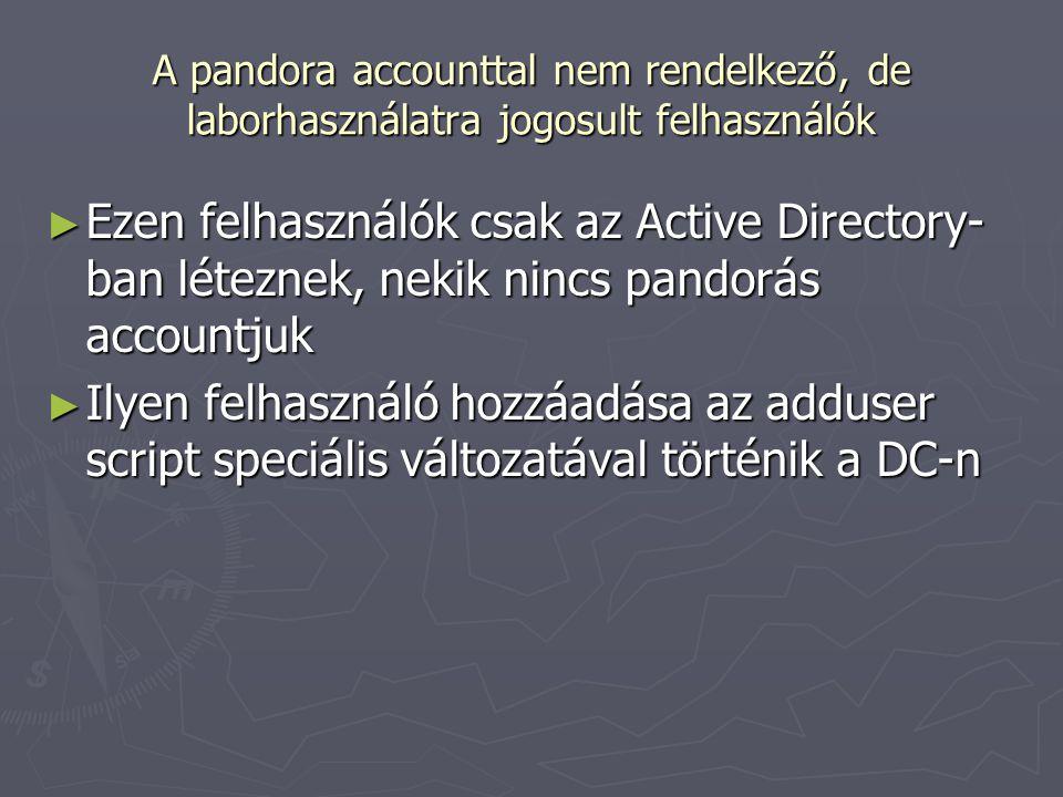 A pandora accounttal nem rendelkező, de laborhasználatra jogosult felhasználók ► Ezen felhasználók csak az Active Directory- ban léteznek, nekik nincs pandorás accountjuk ► Ilyen felhasználó hozzáadása az adduser script speciális változatával történik a DC-n