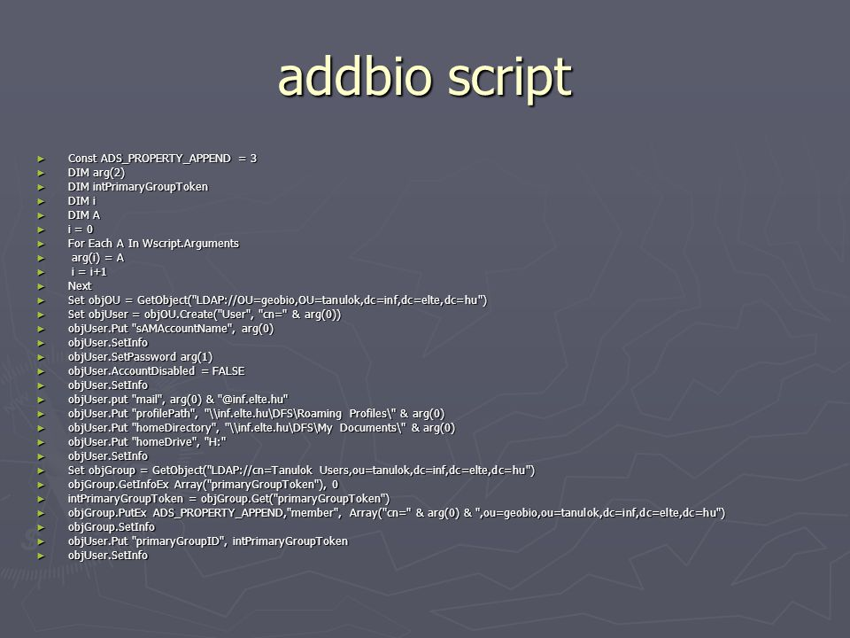 addbio script ► Const ADS_PROPERTY_APPEND = 3 ► DIM arg(2) ► DIM intPrimaryGroupToken ► DIM i ► DIM A ► i = 0 ► For Each A In Wscript.Arguments ► arg(i) = A ► i = i+1 ► Next ► Set objOU = GetObject( LDAP://OU=geobio,OU=tanulok,dc=inf,dc=elte,dc=hu ) ► Set objUser = objOU.Create( User , cn= & arg(0)) ► objUser.Put sAMAccountName , arg(0) ► objUser.SetInfo ► objUser.SetPassword arg(1) ► objUser.AccountDisabled = FALSE ► objUser.SetInfo ► objUser.put mail , arg(0) & @inf.elte.hu ► objUser.Put profilePath , \\inf.elte.hu\DFS\Roaming Profiles\ & arg(0) ► objUser.Put homeDirectory , \\inf.elte.hu\DFS\My Documents\ & arg(0) ► objUser.Put homeDrive , H: ► objUser.SetInfo ► Set objGroup = GetObject( LDAP://cn=Tanulok Users,ou=tanulok,dc=inf,dc=elte,dc=hu ) ► objGroup.GetInfoEx Array( primaryGroupToken ), 0 ► intPrimaryGroupToken = objGroup.Get( primaryGroupToken ) ► objGroup.PutEx ADS_PROPERTY_APPEND, member , Array( cn= & arg(0) & ,ou=geobio,ou=tanulok,dc=inf,dc=elte,dc=hu ) ► objGroup.SetInfo ► objUser.Put primaryGroupID , intPrimaryGroupToken ► objUser.SetInfo