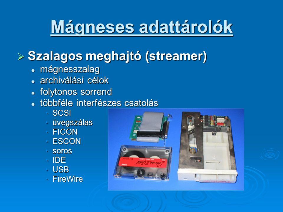 Mágneses adattárolók  Szalagos meghajtó (streamer) mágnesszalag mágnesszalag archiválási célok archiválási célok folytonos sorrend folytonos sorrend többféle interfészes csatolás többféle interfészes csatolás SCSISCSI üvegszálasüvegszálas FICONFICON ESCONESCON sorossoros IDEIDE USBUSB FireWireFireWire