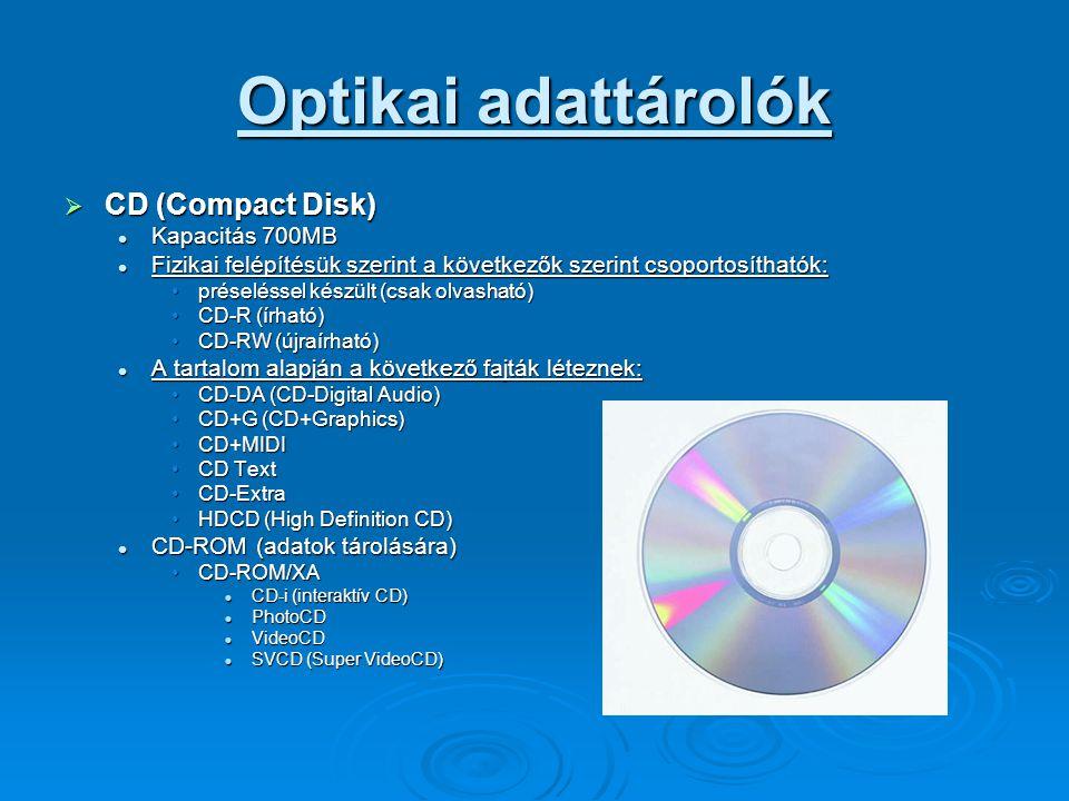 Optikai adattárolók  CD (Compact Disk) Kapacitás 700MB Kapacitás 700MB Fizikai felépítésük szerint a következők szerint csoportosíthatók: Fizikai felépítésük szerint a következők szerint csoportosíthatók: préseléssel készült (csak olvasható)préseléssel készült (csak olvasható) CD-R (írható)CD-R (írható) CD-RW (újraírható)CD-RW (újraírható) A tartalom alapján a következő fajták léteznek: A tartalom alapján a következő fajták léteznek: CD-DA (CD-Digital Audio)CD-DA (CD-Digital Audio) CD+G (CD+Graphics)CD+G (CD+Graphics) CD+MIDICD+MIDI CD TextCD Text CD-ExtraCD-Extra HDCD (High Definition CD)HDCD (High Definition CD) CD-ROM (adatok tárolására) CD-ROM (adatok tárolására) CD-ROM/XACD-ROM/XA CD-i (interaktív CD) CD-i (interaktív CD) PhotoCD PhotoCD VideoCD VideoCD SVCD (Super VideoCD) SVCD (Super VideoCD)