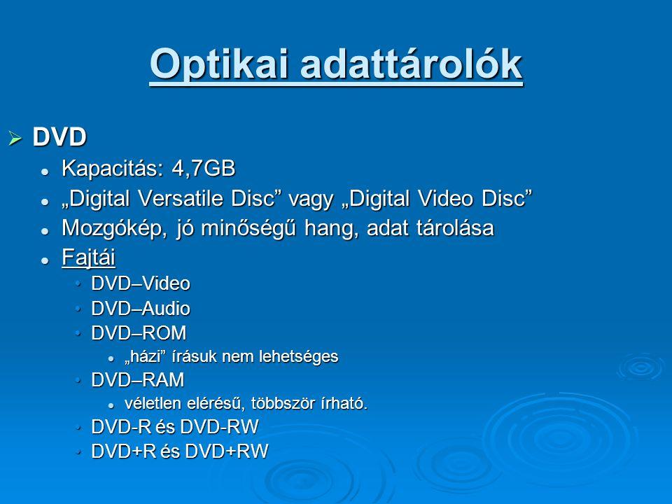 """Optikai adattárolók  DVD Kapacitás: 4,7GB Kapacitás: 4,7GB """"Digital Versatile Disc vagy """"Digital Video Disc """"Digital Versatile Disc vagy """"Digital Video Disc Mozgókép, jó minőségű hang, adat tárolása Mozgókép, jó minőségű hang, adat tárolása Fajtái Fajtái DVD–VideoDVD–Video DVD–AudioDVD–Audio DVD–ROMDVD–ROM """"házi írásuk nem lehetséges """"házi írásuk nem lehetséges DVD–RAMDVD–RAM véletlen elérésű, többször írható."""