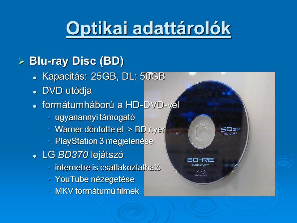 Optikai adattárolók  Blu-ray Disc (BD) Kapacitás: 25GB, DL: 50GB Kapacitás: 25GB, DL: 50GB DVD utódja DVD utódja formátumháború a HD-DVD-vel formátumháború a HD-DVD-vel ugyanannyi támogatóugyanannyi támogató Warner döntötte el -> BD nyerWarner döntötte el -> BD nyer PlayStation 3 megjelenésePlayStation 3 megjelenése LG BD370 lejátszó LG BD370 lejátszó internetre is csatlakoztathatóinternetre is csatlakoztatható YouTube nézegetéseYouTube nézegetése MKV formátumú filmekMKV formátumú filmek