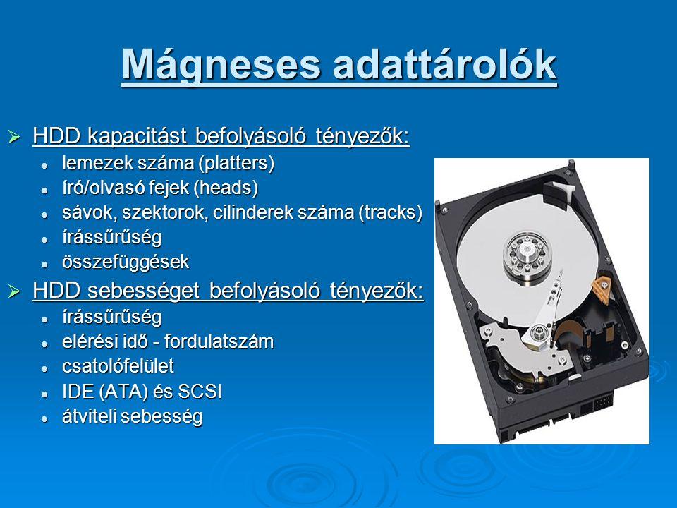 Mágneses adattárolók  HDD kapacitást befolyásoló tényezők: lemezek száma (platters) lemezek száma (platters) író/olvasó fejek (heads) író/olvasó fejek (heads) sávok, szektorok, cilinderek száma (tracks) sávok, szektorok, cilinderek száma (tracks) írássűrűség írássűrűség összefüggések összefüggések  HDD sebességet befolyásoló tényezők: írássűrűség írássűrűség elérési idő - fordulatszám elérési idő - fordulatszám csatolófelület csatolófelület IDE (ATA) és SCSI IDE (ATA) és SCSI átviteli sebesség átviteli sebesség