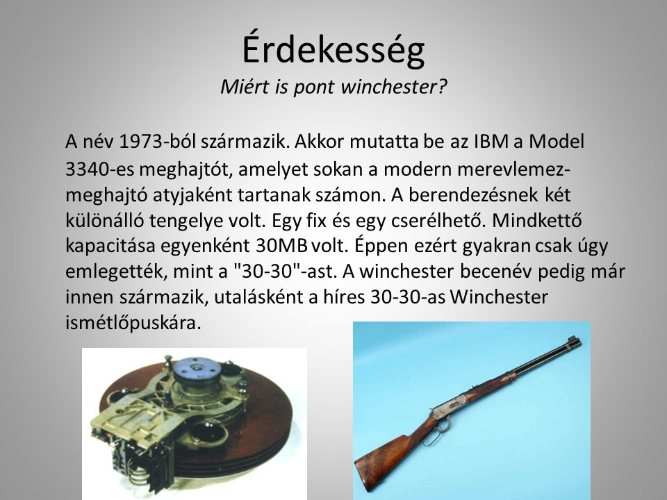 Érdekesség Miért is pont winchester? A név 1973-ból származik. Akkor mutatta be az IBM a Model 3340-es meghajtót, amelyet sokan a modern merevlemez- m