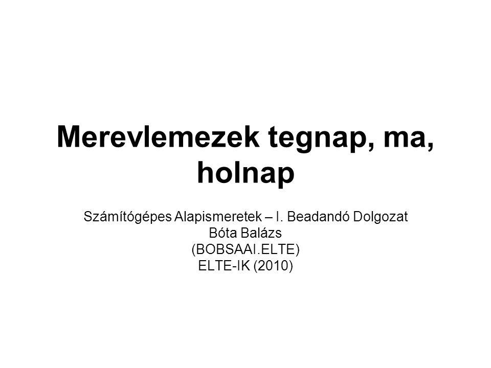 Merevlemezek tegnap, ma, holnap Számítógépes Alapismeretek – I. Beadandó Dolgozat Bóta Balázs (BOBSAAI.ELTE) ELTE-IK (2010)