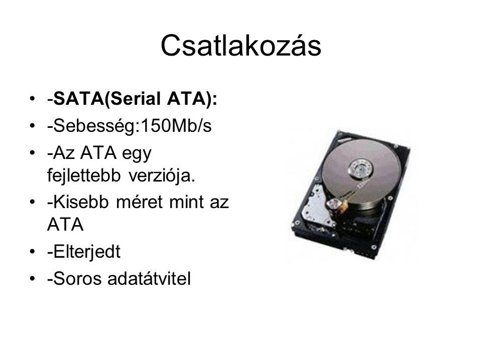 Csatlakozás -SATA(Serial ATA): -Sebesség:150Mb/s -Az ATA egy fejlettebb verziója. -Kisebb méret mint az ATA -Elterjedt -Soros adatátvitel