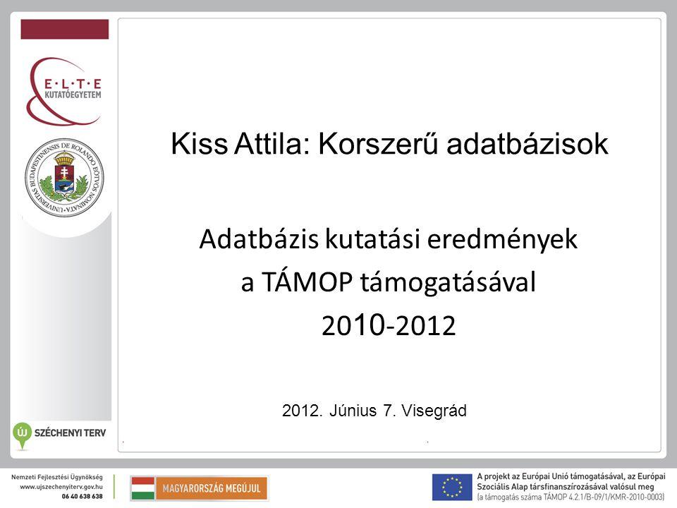 Kiss Attila: Korszerű adatbázisok Adatbázis kutatási eredmények a TÁMOP támogatásával 20 10 -2012 2012. Június 7. Visegrád