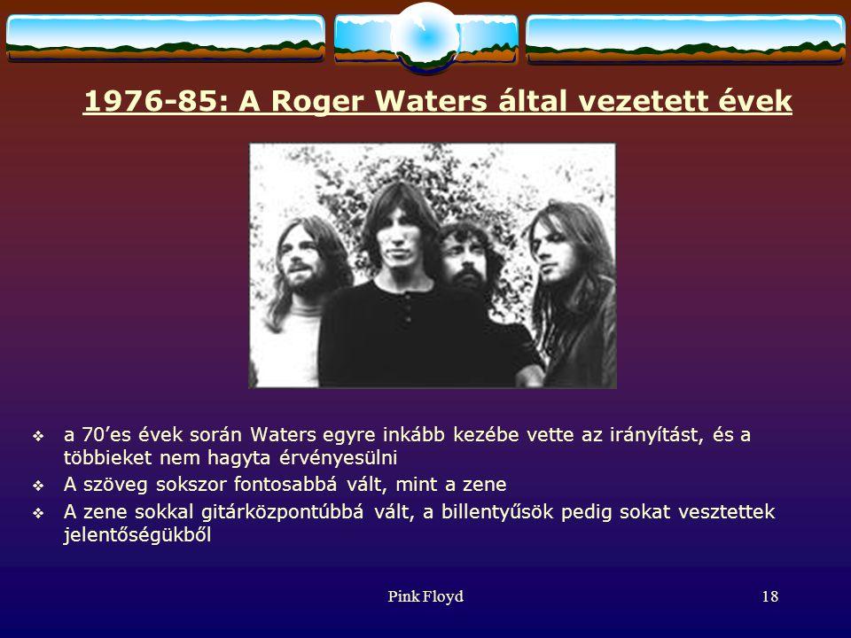 Pink Floyd18 1976-85: A Roger Waters által vezetett évek  a 70'es évek során Waters egyre inkább kezébe vette az irányítást, és a többieket nem hagyta érvényesülni  A szöveg sokszor fontosabbá vált, mint a zene  A zene sokkal gitárközpontúbbá vált, a billentyűsök pedig sokat vesztettek jelentőségükből