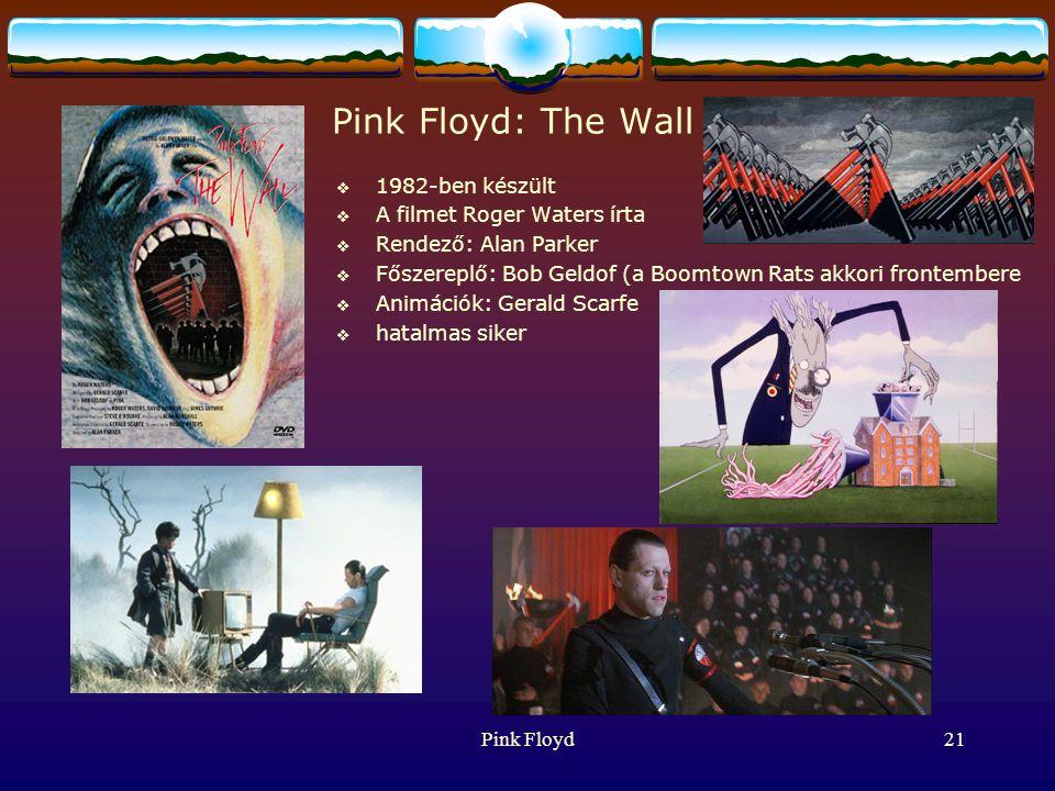 Pink Floyd21 Pink Floyd: The Wall  1982-ben készült  A filmet Roger Waters írta  Rendező: Alan Parker  Főszereplő: Bob Geldof (a Boomtown Rats akkori frontembere  Animációk: Gerald Scarfe  hatalmas siker