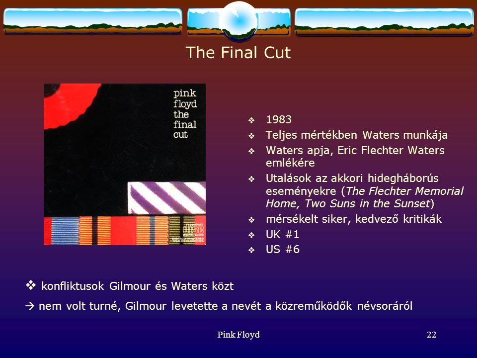 Pink Floyd22 The Final Cut  1983  Teljes mértékben Waters munkája  Waters apja, Eric Flechter Waters emlékére  Utalások az akkori hidegháborús eseményekre (The Flechter Memorial Home, Two Suns in the Sunset)  mérsékelt siker, kedvező kritikák  UK #1  US #6  konfliktusok Gilmour és Waters közt  nem volt turné, Gilmour levetette a nevét a közreműködők névsoráról