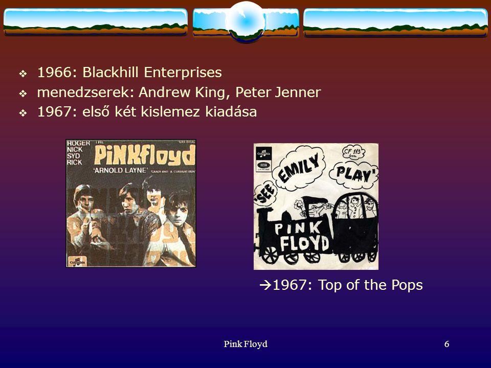 Pink Floyd6  1966: Blackhill Enterprises  menedzserek: Andrew King, Peter Jenner  1967: első két kislemez kiadása  1967: Top of the Pops