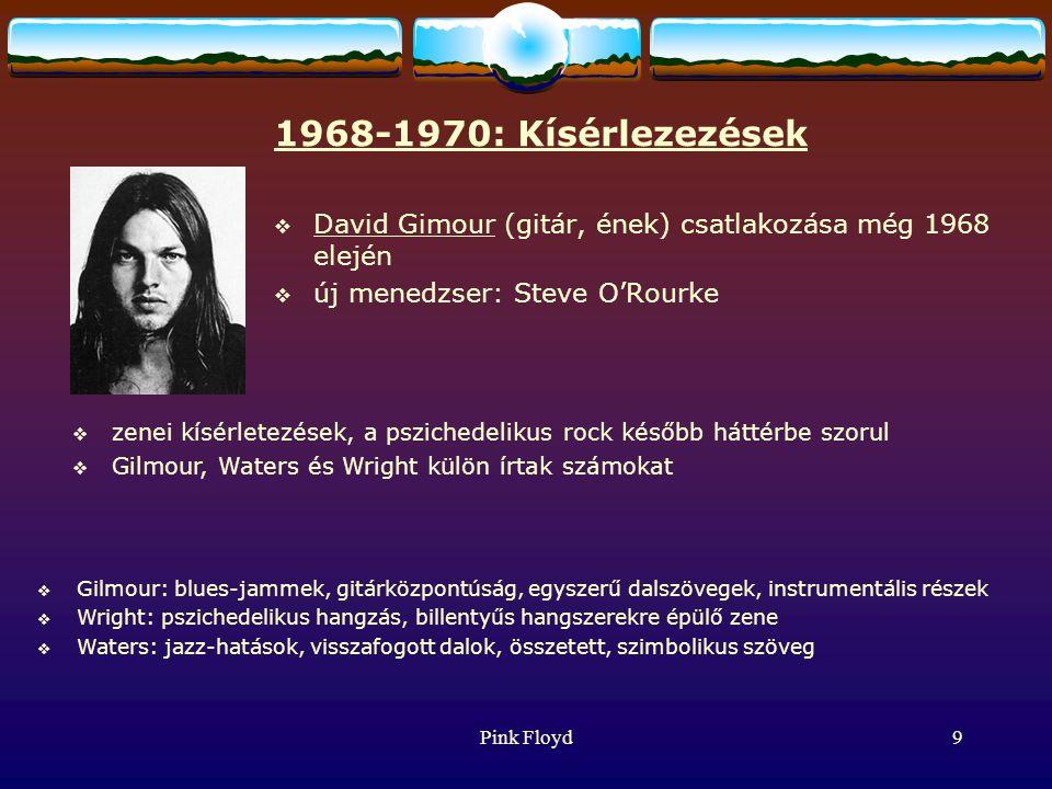 Pink Floyd9 1968-1970: Kísérlezezések  David Gimour (gitár, ének) csatlakozása még 1968 elején  új menedzser: Steve O'Rourke  zenei kísérletezések, a pszichedelikus rock később háttérbe szorul  Gilmour, Waters és Wright külön írtak számokat  Gilmour: blues-jammek, gitárközpontúság, egyszerű dalszövegek, instrumentális részek  Wright: pszichedelikus hangzás, billentyűs hangszerekre épülő zene  Waters: jazz-hatások, visszafogott dalok, összetett, szimbolikus szöveg