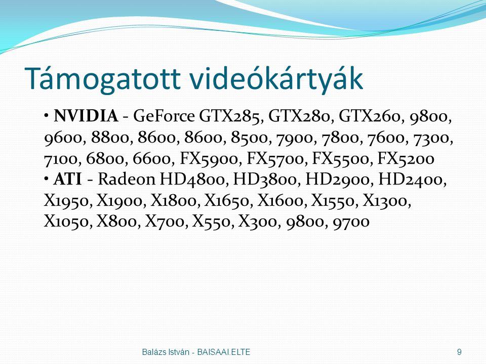 Támogatott videókártyák NVIDIA - GeForce GTX285, GTX280, GTX260, 9800, 9600, 8800, 8600, 8600, 8500, 7900, 7800, 7600, 7300, 7100, 6800, 6600, FX5900, FX5700, FX5500, FX5200 ATI - Radeon HD4800, HD3800, HD2900, HD2400, X1950, X1900, X1800, X1650, X1600, X1550, X1300, X1050, X800, X700, X550, X300, 9800, 9700 Balázs István - BAISAAI.ELTE9