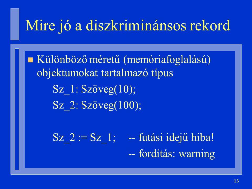 13 Mire jó a diszkriminánsos rekord n Különböző méretű (memóriafoglalású) objektumokat tartalmazó típus Sz_1: Szöveg(10); Sz_2: Szöveg(100); Sz_2 := S
