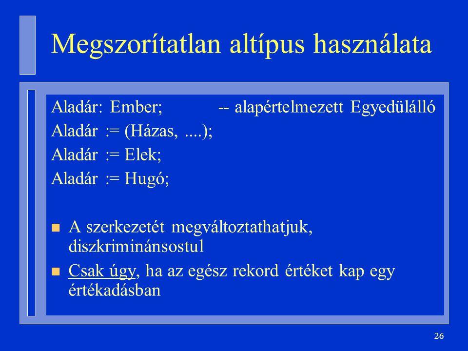 26 Megszorítatlan altípus használata Aladár: Ember; -- alapértelmezett Egyedülálló Aladár := (Házas,....); Aladár := Elek; Aladár := Hugó; n A szerkez