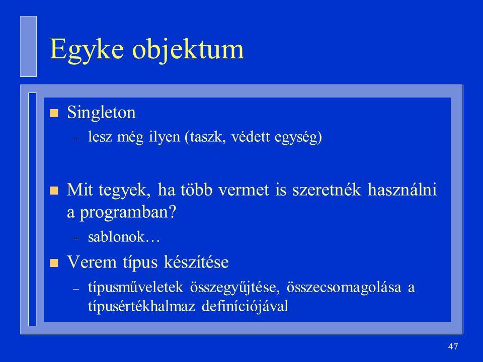 47 Egyke objektum n Singleton – lesz még ilyen (taszk, védett egység) n Mit tegyek, ha több vermet is szeretnék használni a programban? – sablonok… n