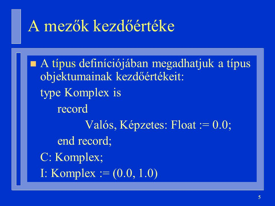 56 package Vermek is subtype Elem is Integer; -- ebből lesz majd paraméter type Verem (Max: Positive) is private; procedure Push( V: in out Verem; X: in Elem ); … private type Tömb is array( Integer range <> ) of Elem; type Verem( Max: Positive ) is record Adatok: Tömb(1..Max); Veremtető: Natural := 0; end record; end Vermek;