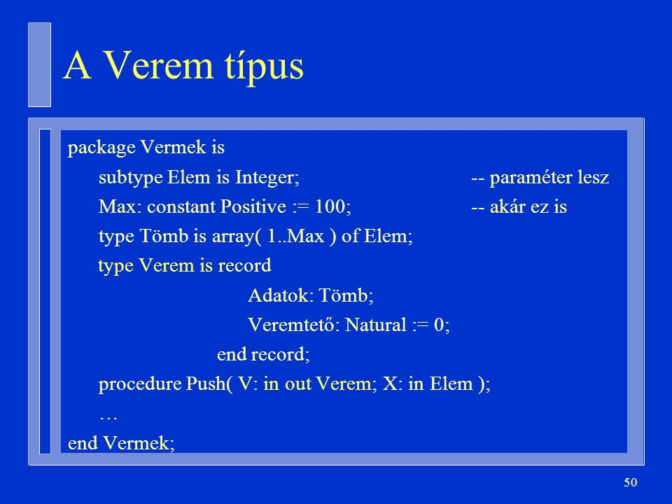 50 A Verem típus package Vermek is subtype Elem is Integer;-- paraméter lesz Max: constant Positive := 100;-- akár ez is type Tömb is array( 1..Max ) of Elem; type Verem is record Adatok: Tömb; Veremtető: Natural := 0; end record; procedure Push( V: in out Verem; X: in Elem ); … end Vermek;