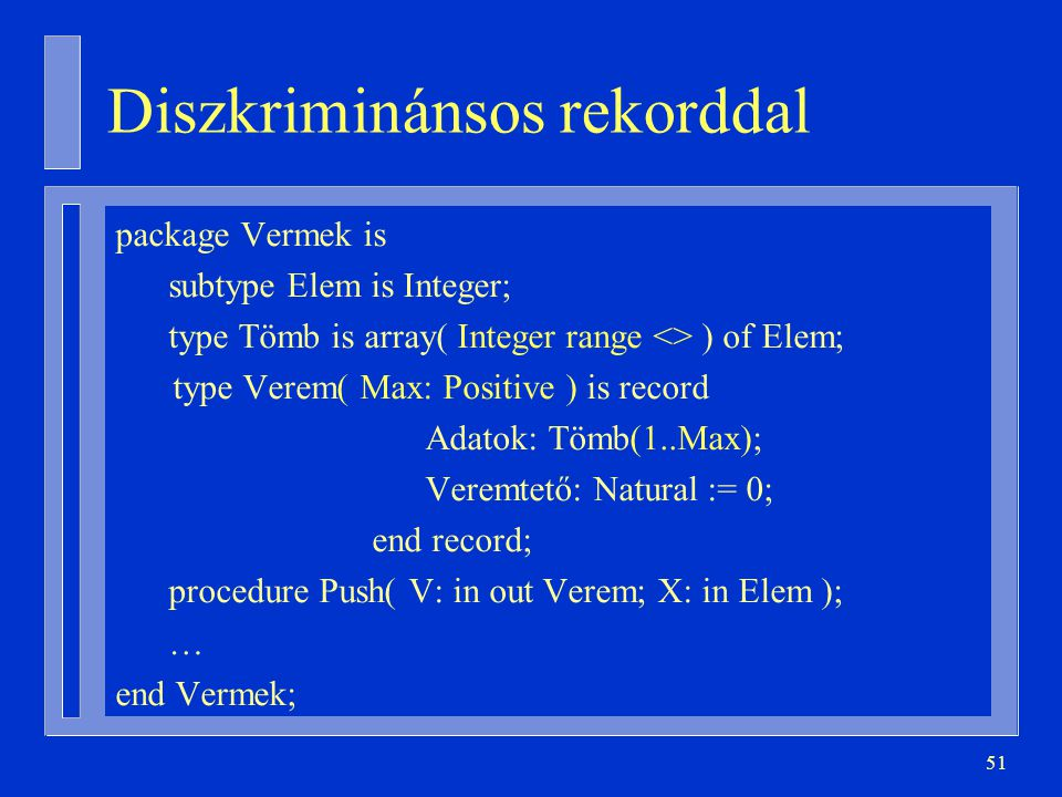 51 Diszkriminánsos rekorddal package Vermek is subtype Elem is Integer; type Tömb is array( Integer range <> ) of Elem; type Verem( Max: Positive ) is record Adatok: Tömb(1..Max); Veremtető: Natural := 0; end record; procedure Push( V: in out Verem; X: in Elem ); … end Vermek;